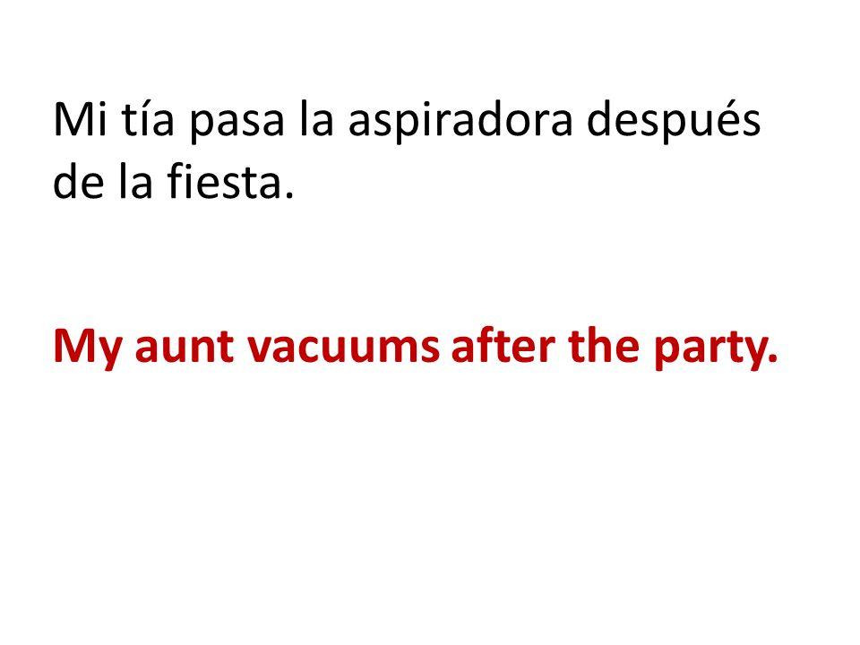 Mi tía pasa la aspiradora después de la fiesta. My aunt vacuums after the party.