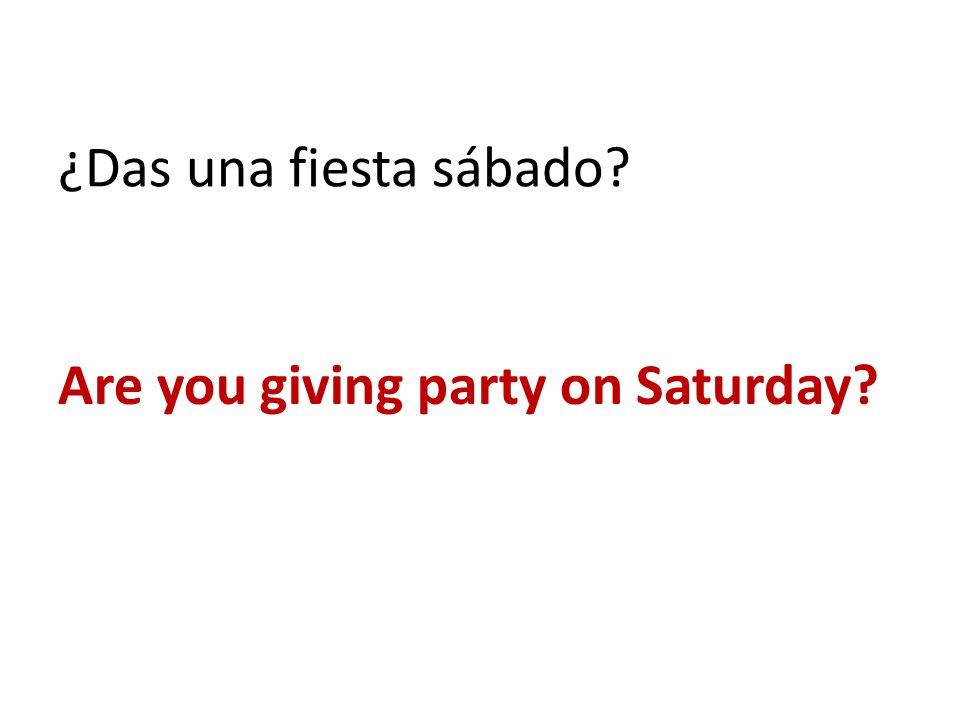 ¿Das una fiesta sábado? Are you giving party on Saturday?