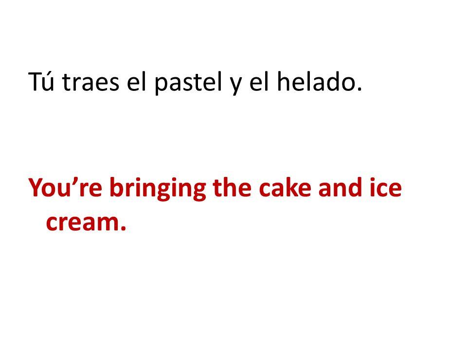 Tú traes el pastel y el helado. Youre bringing the cake and ice cream.