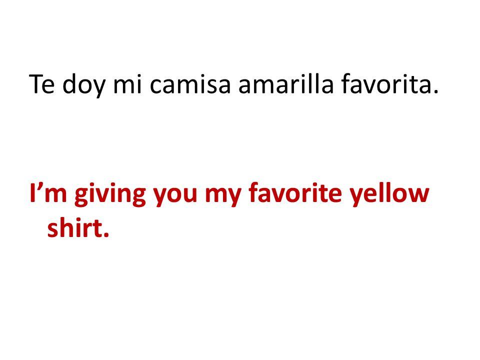 Te doy mi camisa amarilla favorita. Im giving you my favorite yellow shirt.