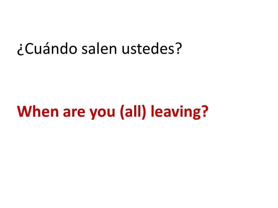 ¿Cuándo salen ustedes? When are you (all) leaving?