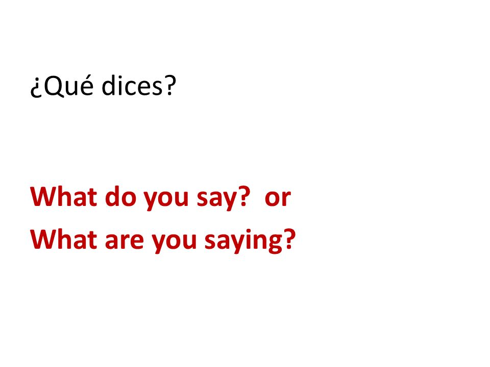 ¿Qué dices? What do you say? or What are you saying?