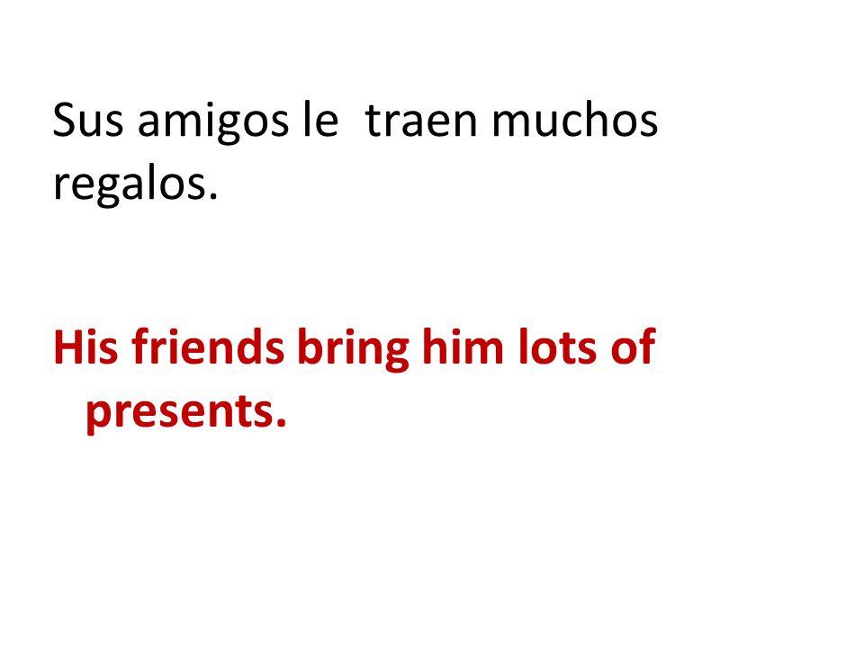 Sus amigos le traen muchos regalos. His friends bring him lots of presents.