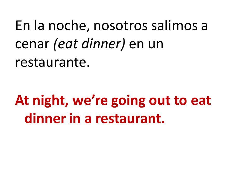 En la noche, nosotros salimos a cenar (eat dinner) en un restaurante. At night, were going out to eat dinner in a restaurant.