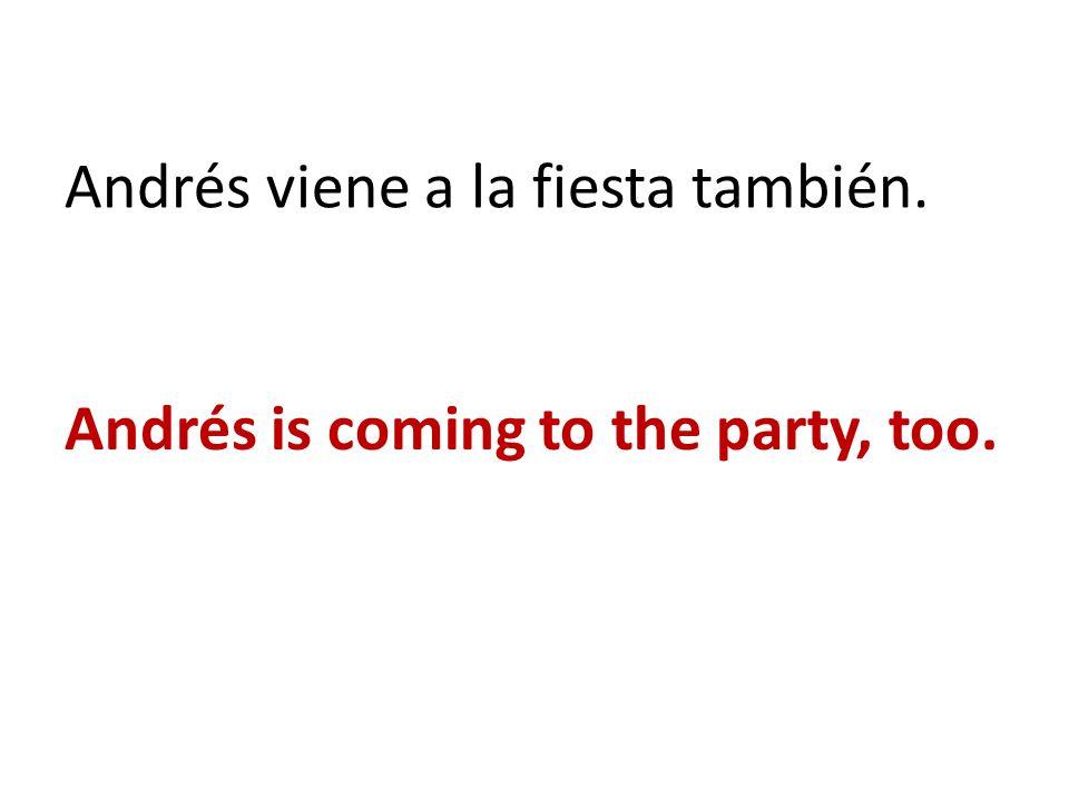 Andrés viene a la fiesta también. Andrés is coming to the party, too.