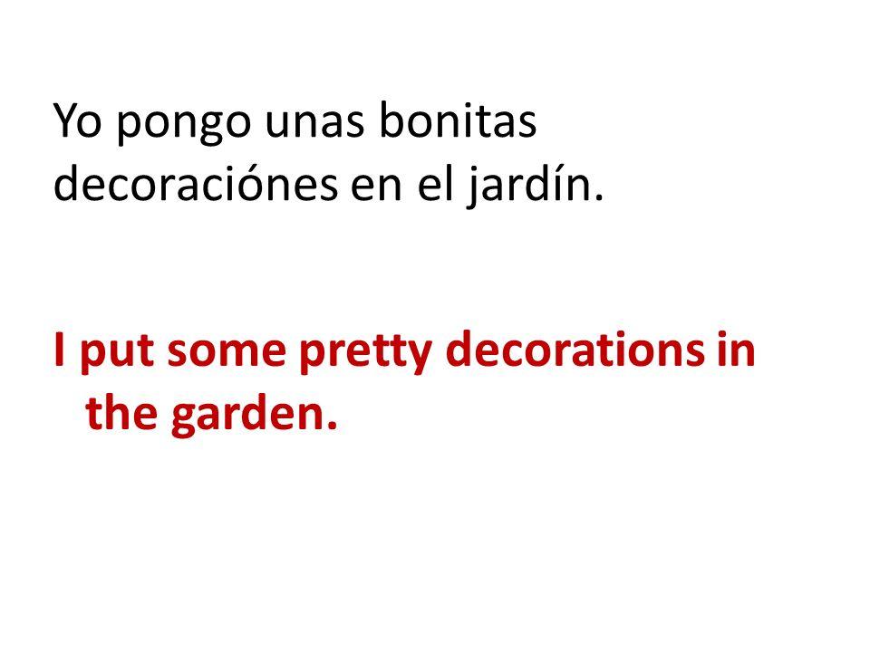 Yo pongo unas bonitas decoraciónes en el jardín. I put some pretty decorations in the garden.