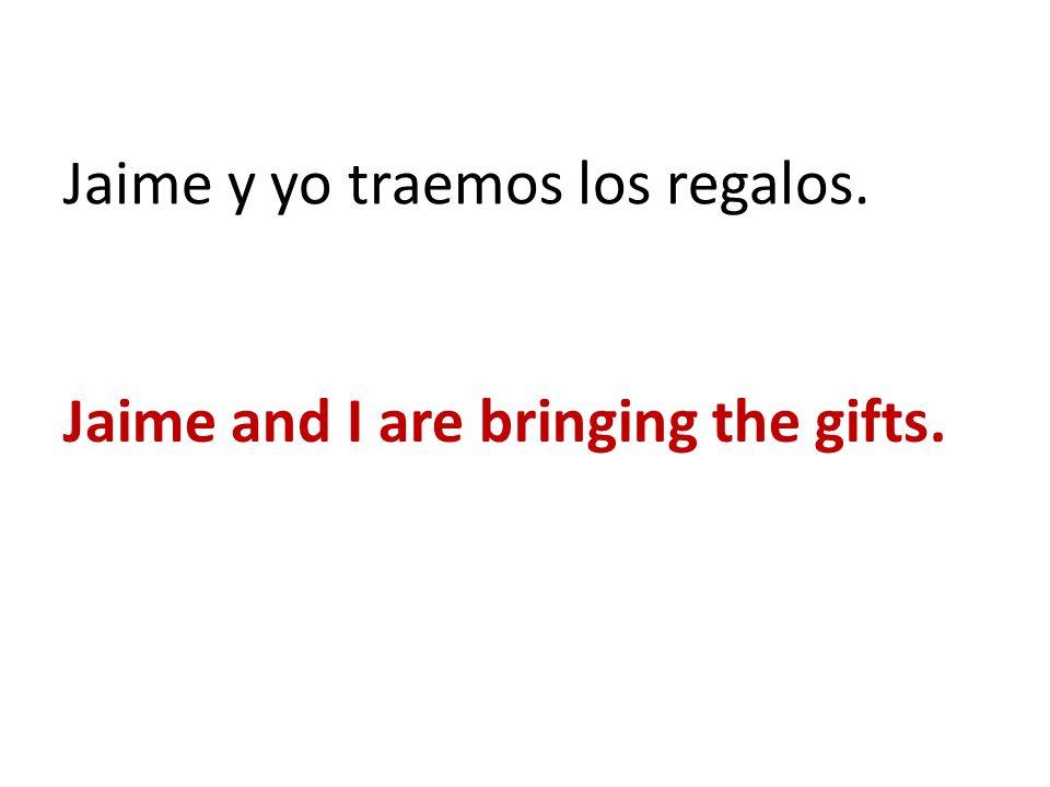 Jaime y yo traemos los regalos. Jaime and I are bringing the gifts.