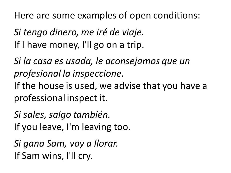 Here are some examples of open conditions: Si tengo dinero, me iré de viaje. If I have money, I'll go on a trip. Si la casa es usada, le aconsejamos q