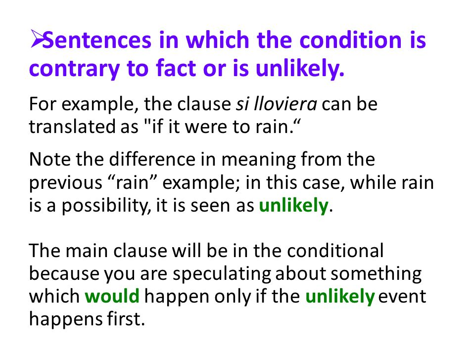 Sentences in which the condition is contrary to fact or is unlikely. For example, the clause si lloviera can be translated as