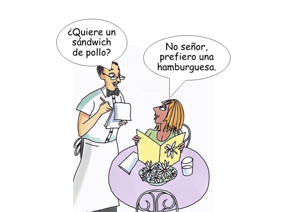 ¿Quiere un sándwich de pollo? No señor, prefiero una hamburguesa.