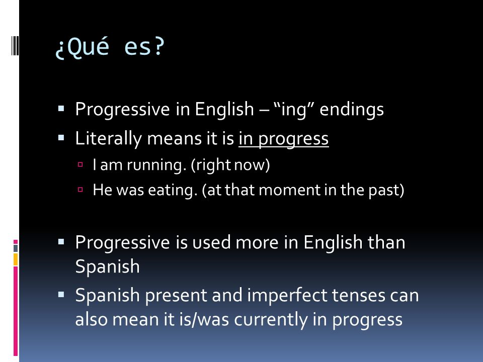 ¿Qué es? Progressive in English – ing endings Literally means it is in progress I am running. (right now) He was eating. (at that moment in the past)