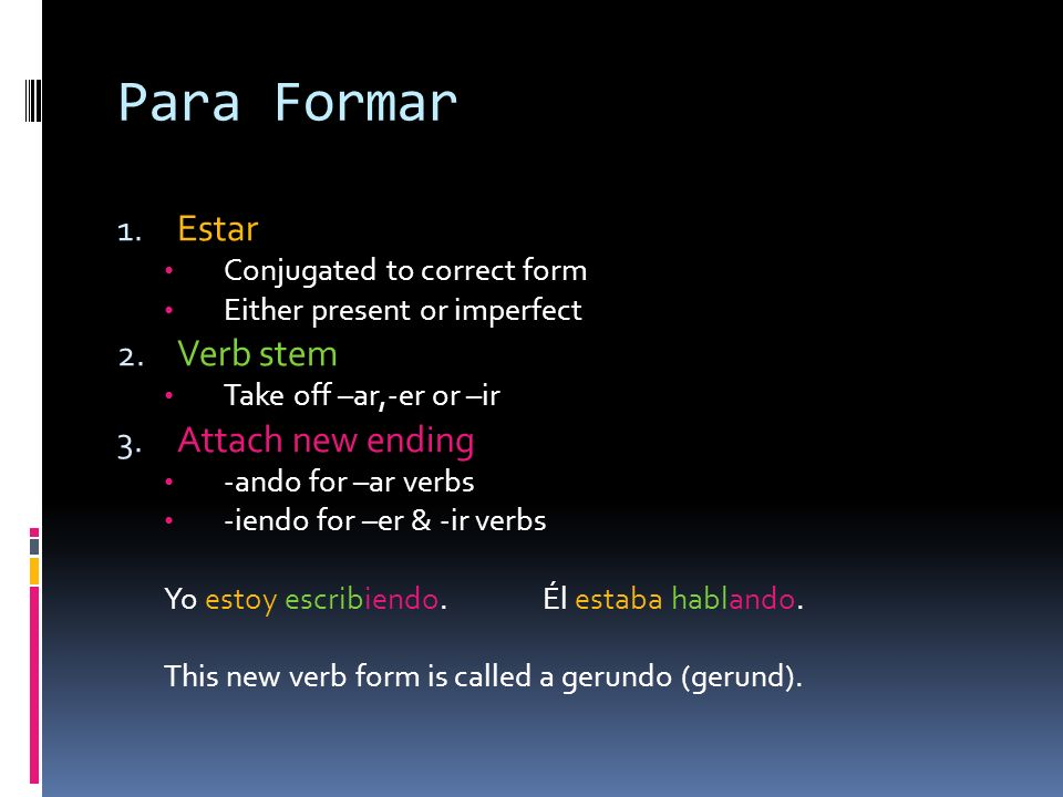 Para Formar 1.Estar Conjugated to correct form Either present or imperfect 2.