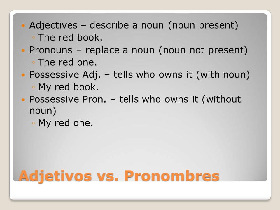 Adjetivos vs. Pronombres Adjectives – describe a noun (noun present) The red book. Pronouns – replace a noun (noun not present) The red one. Possessiv
