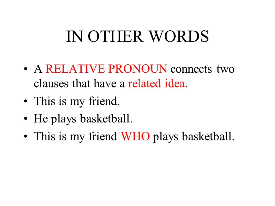 IN OTHER WORDS A RELATIVE PRONOUN connects two clauses that have a related idea.