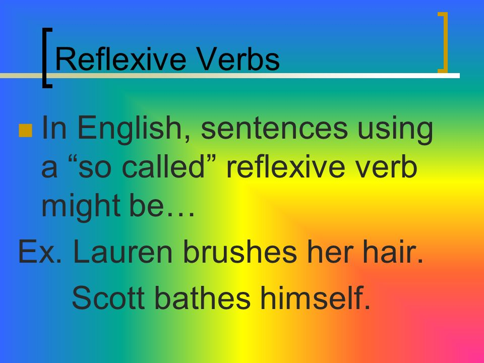 Reflexive Verbs In English, we really dont identify with reflexive verbs. So these will seem strange to you.