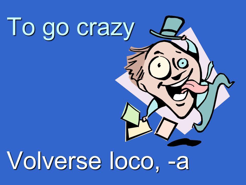 To go crazy Volverse loco, -a