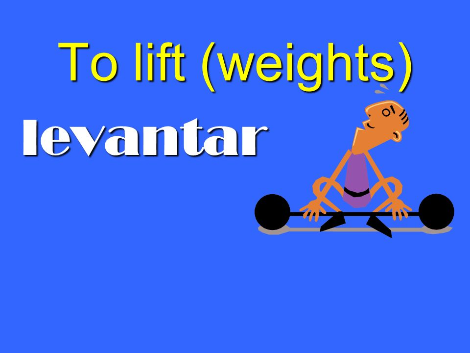 To lift (weights) levantar