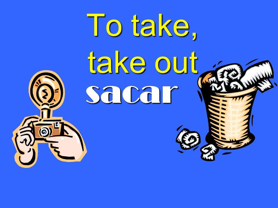 To take, take out sacar sacar