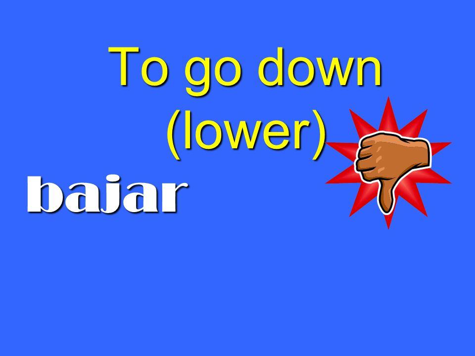 To go down (lower) bajar