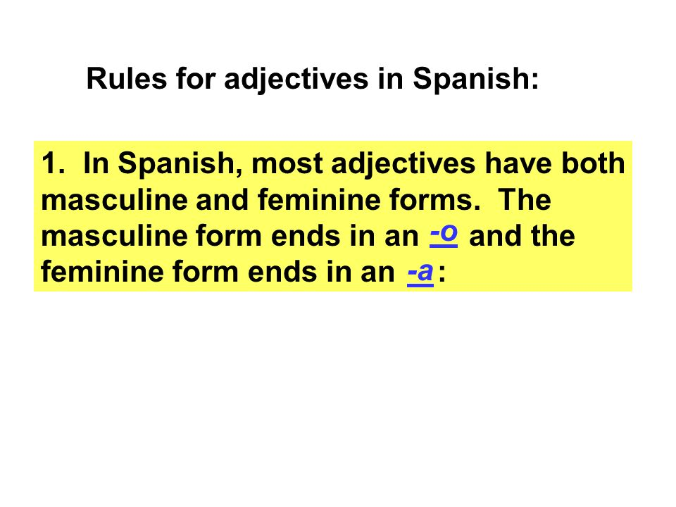 Rules for adjectives in Spanish: 1. In Spanish, most adjectives have both masculine and feminine forms. The masculine form ends in an and the feminine
