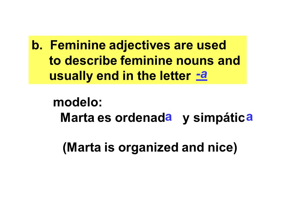 b. Feminine adjectives are used to describe feminine nouns and usually end in the letter -a modelo: Marta es ordenad y simpátic aa (Marta is organized