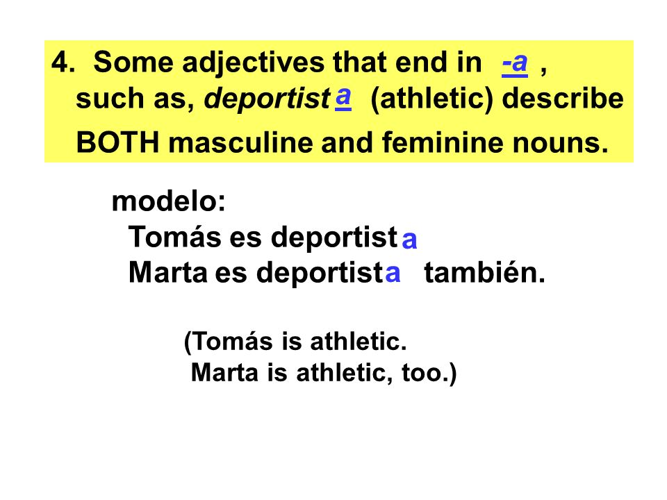 4. Some adjectives that end in, such as, deportist (athletic) describe BOTH masculine and feminine nouns. a -a modelo: Tomás es deportist Marta es dep