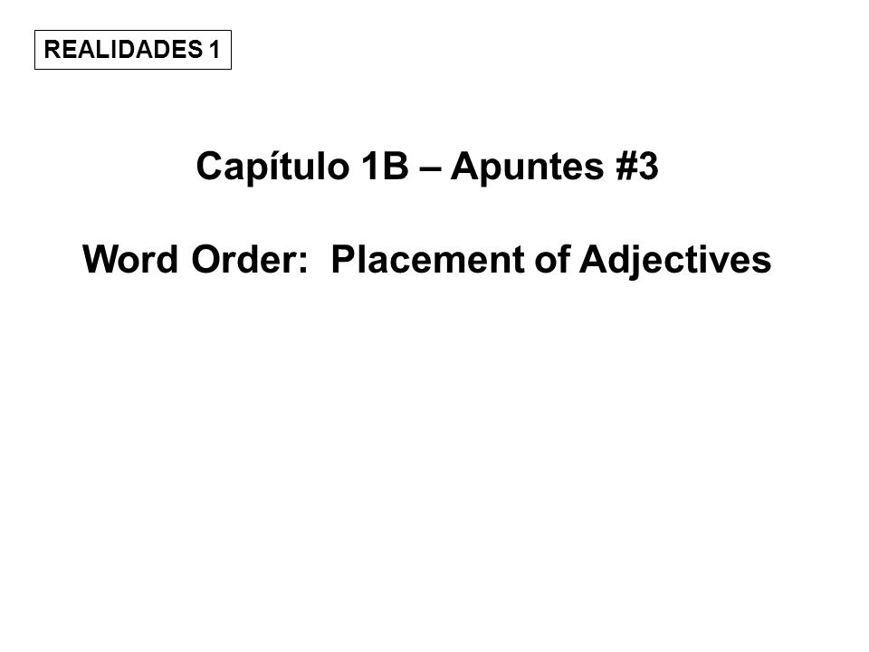 Capítulo 1B – Apuntes #3 Word Order: Placement of Adjectives REALIDADES 1