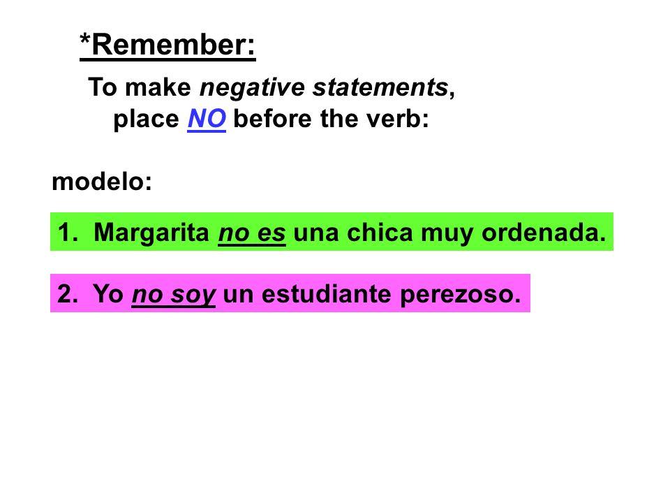 *Remember: To make negative statements, place NO before the verb: modelo: 1. Margarita no es una chica muy ordenada. 2. Yo no soy un estudiante perezo