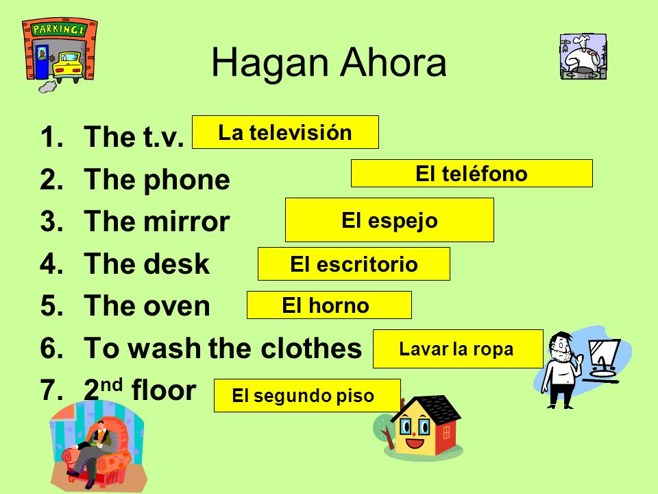 Hagan Ahora 1.The t.v. 2.The phone 3.The mirror 4.The desk 5.The oven 6.To wash the clothes 7.2 nd floor La televisión El teléfono El espejo El escrit
