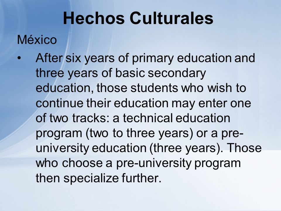Hechos Culturales México After six years of primary education and three years of basic secondary education, those students who wish to continue their education may enter one of two tracks: a technical education program (two to three years) or a pre- university education (three years).