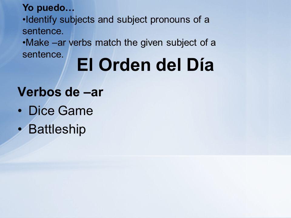 El Orden del Día Verbos de –ar Dice Game Battleship Yo puedo… Identify subjects and subject pronouns of a sentence.