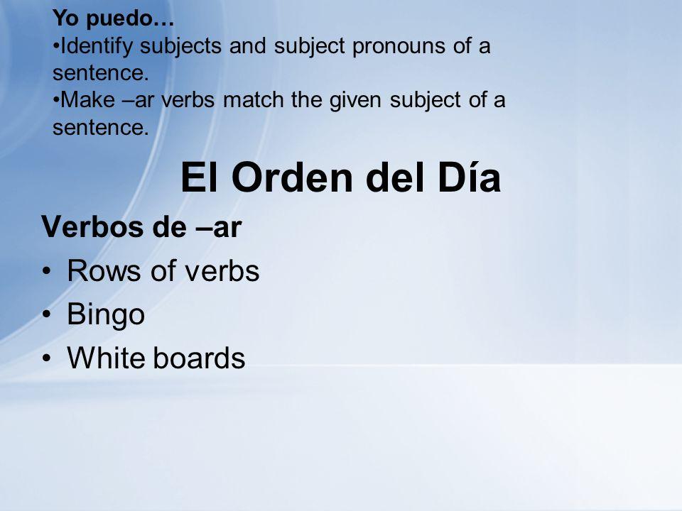 El Orden del Día Verbos de –ar Rows of verbs Bingo White boards Yo puedo… Identify subjects and subject pronouns of a sentence.