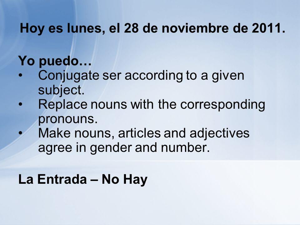 Hoy es lunes, el 28 de noviembre de 2011. Yo puedo… Conjugate ser according to a given subject.