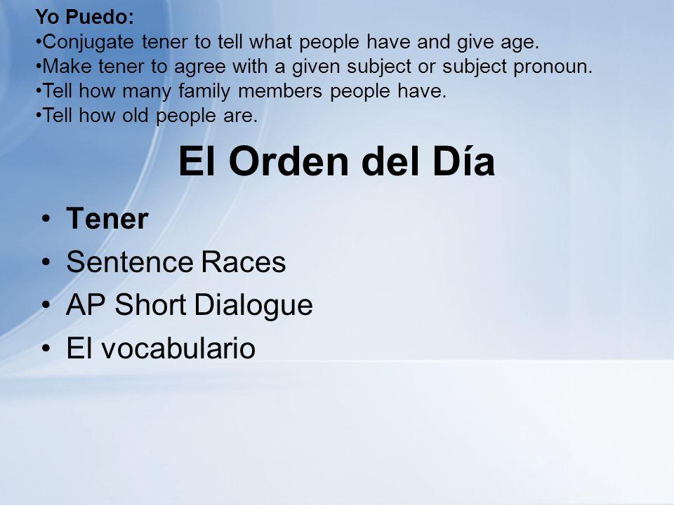 El Orden del Día Tener Sentence Races AP Short Dialogue El vocabulario Yo Puedo: Conjugate tener to tell what people have and give age.