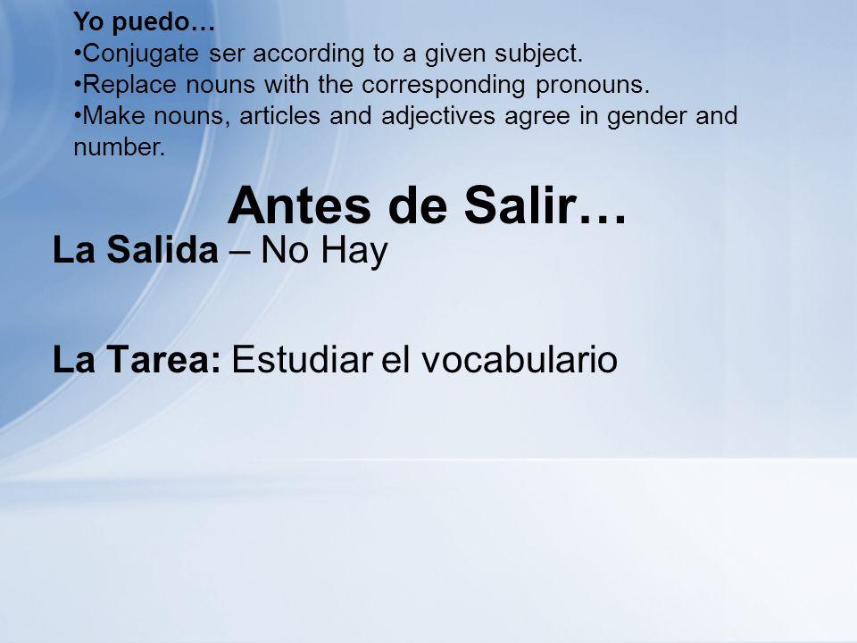 Antes de Salir… La Salida – No Hay La Tarea: Estudiar el vocabulario Yo puedo… Conjugate ser according to a given subject.
