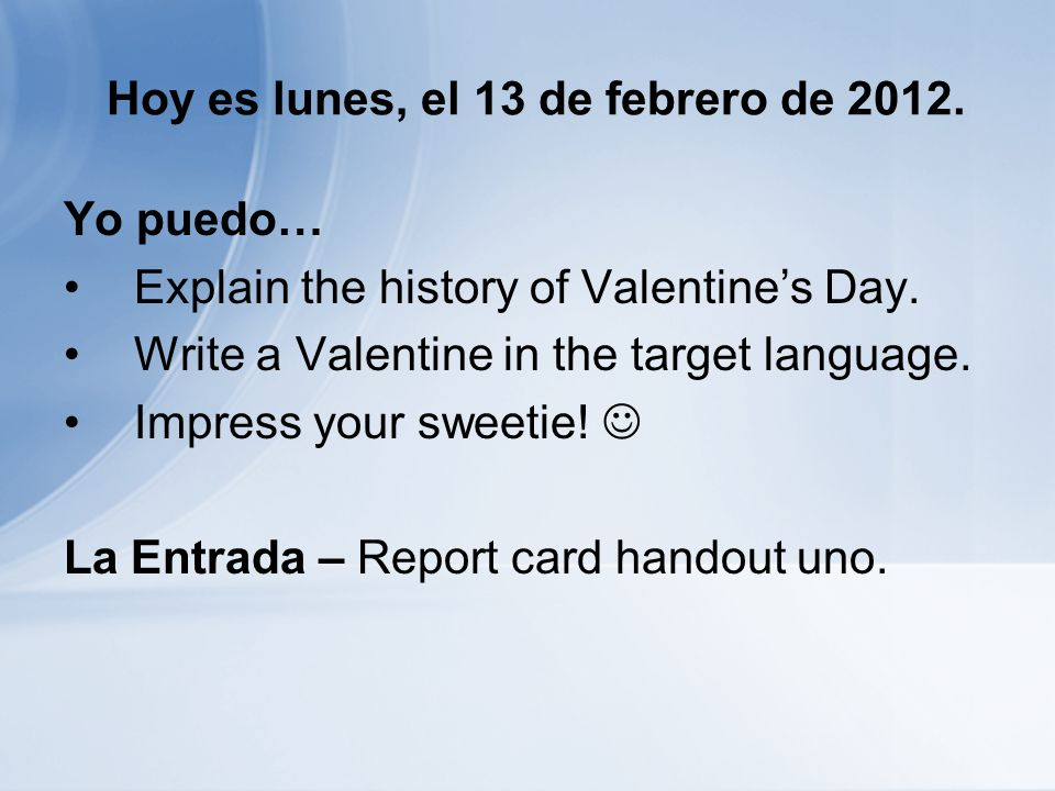 Hoy es lunes, el 13 de febrero de 2012. Yo puedo… Explain the history of Valentines Day. Write a Valentine in the target language. Impress your sweeti