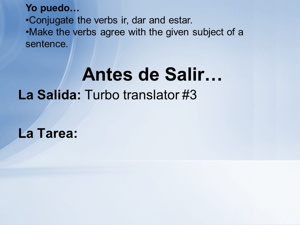 Antes de Salir… La Salida: Turbo translator #3 La Tarea: Yo puedo… Conjugate the verbs ir, dar and estar. Make the verbs agree with the given subject