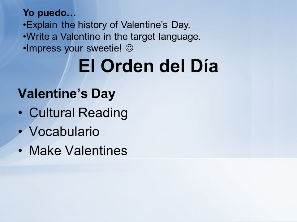 El Orden del Día Valentines Day Cultural Reading Vocabulario Make Valentines Yo puedo… Explain the history of Valentines Day. Write a Valentine in the