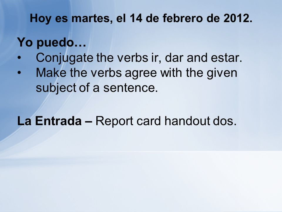 Hoy es martes, el 14 de febrero de 2012. Yo puedo… Conjugate the verbs ir, dar and estar. Make the verbs agree with the given subject of a sentence. L