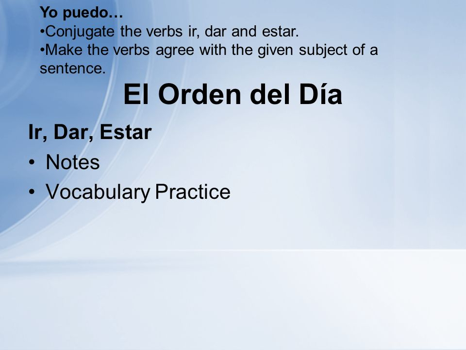 El Orden del Día Ir, Dar, Estar Notes Vocabulary Practice Yo puedo… Conjugate the verbs ir, dar and estar. Make the verbs agree with the given subject