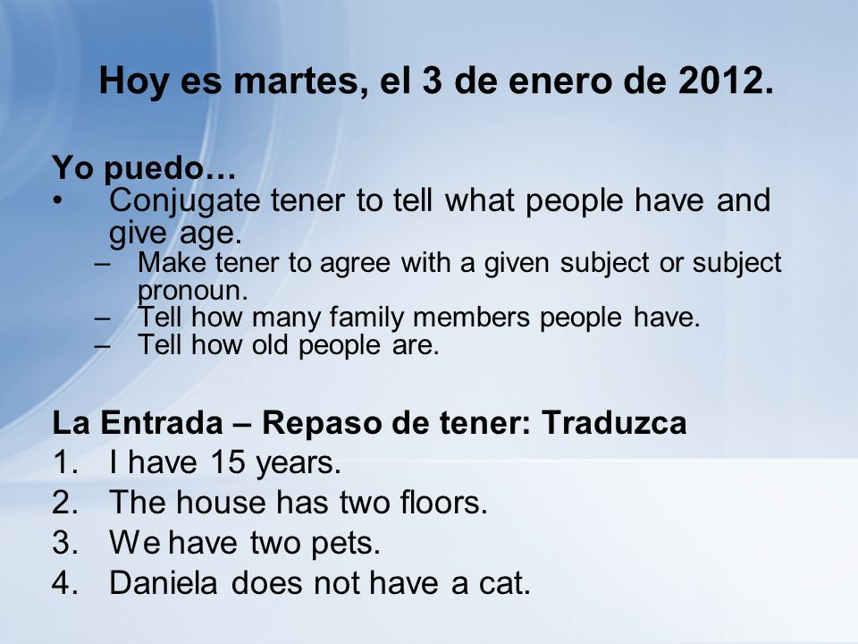 Hoy es martes, el 3 de enero de 2012. Yo puedo… Conjugate tener to tell what people have and give age. –Make tener to agree with a given subject or su