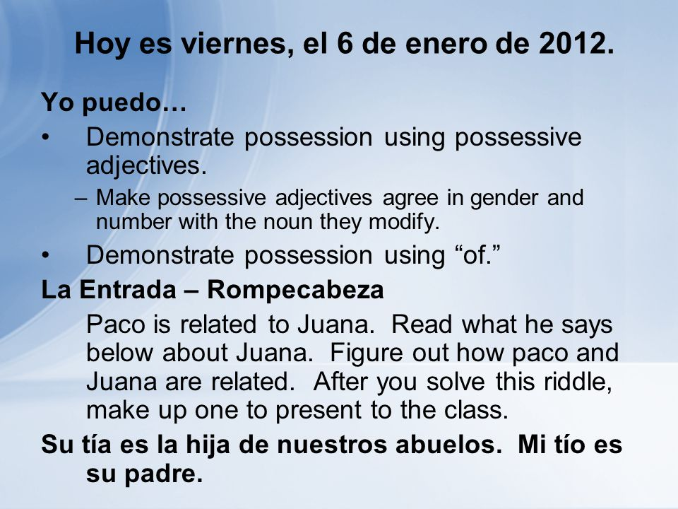 Hoy es viernes, el 6 de enero de 2012. Yo puedo… Demonstrate possession using possessive adjectives. –Make possessive adjectives agree in gender and n