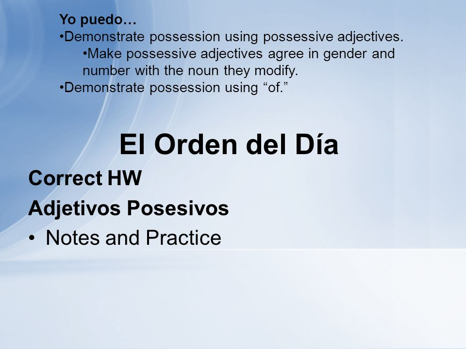 El Orden del Día Correct HW Adjetivos Posesivos Notes and Practice Yo puedo… Demonstrate possession using possessive adjectives. Make possessive adjec