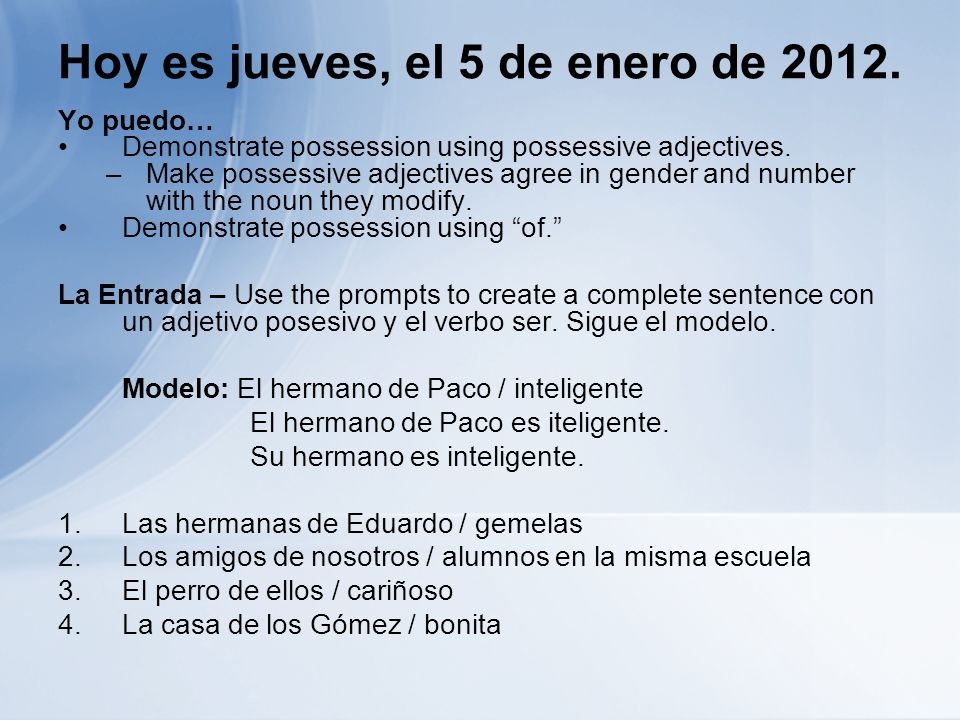 Hoy es jueves, el 5 de enero de 2012. Yo puedo… Demonstrate possession using possessive adjectives. –Make possessive adjectives agree in gender and nu