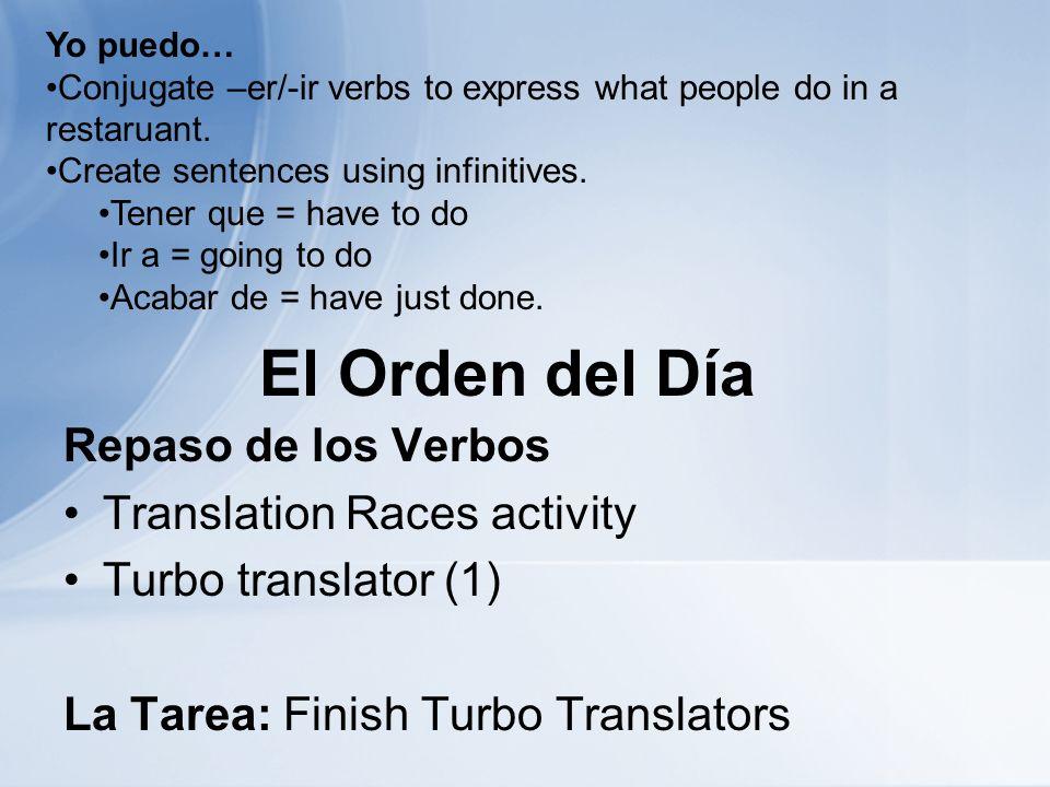 El Orden del Día Repaso de los Verbos Translation Races activity Turbo translator (1) La Tarea: Finish Turbo Translators Yo puedo… Conjugate –er/-ir v