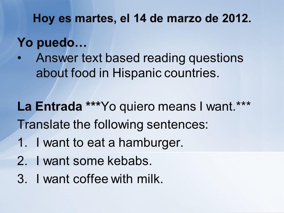 Hoy es martes, el 14 de marzo de 2012. Yo puedo… Answer text based reading questions about food in Hispanic countries. La Entrada ***Yo quiero means I