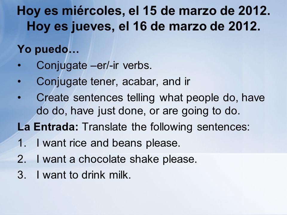 Hoy es miércoles, el 15 de marzo de 2012. Hoy es jueves, el 16 de marzo de 2012. Yo puedo… Conjugate –er/-ir verbs. Conjugate tener, acabar, and ir Cr