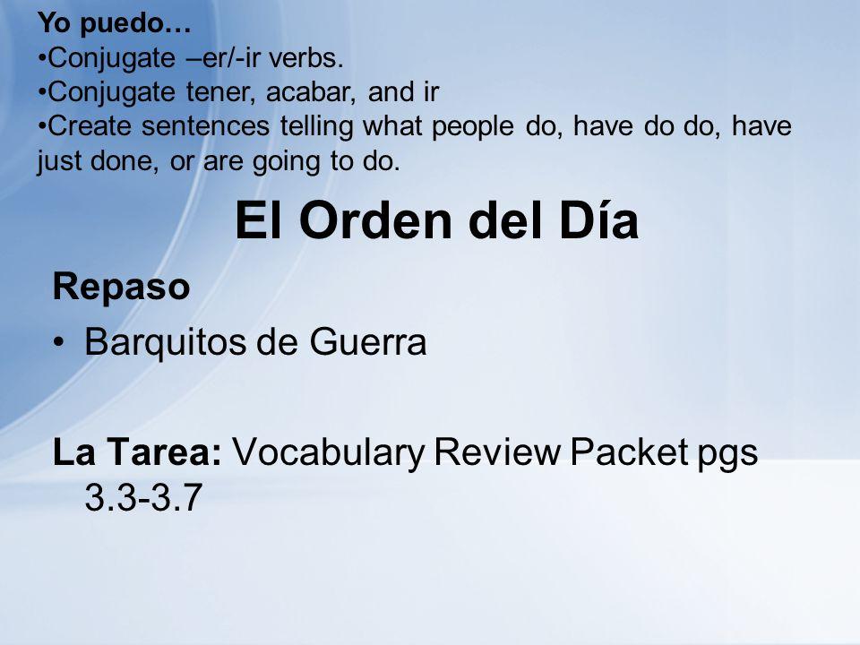 El Orden del Día Repaso Barquitos de Guerra La Tarea: Vocabulary Review Packet pgs 3.3-3.7 Yo puedo… Conjugate –er/-ir verbs. Conjugate tener, acabar,