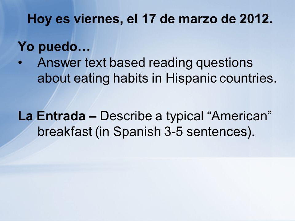 Hoy es viernes, el 17 de marzo de 2012. Yo puedo… Answer text based reading questions about eating habits in Hispanic countries. La Entrada – Describe