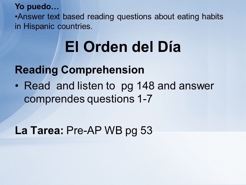 El Orden del Día Reading Comprehension Read and listen to pg 148 and answer comprendes questions 1-7 La Tarea: Pre-AP WB pg 53 Yo puedo… Answer text based reading questions about eating habits in Hispanic countries.